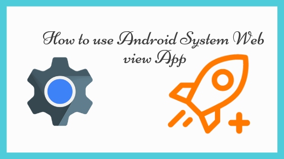How to use Android System Web view App